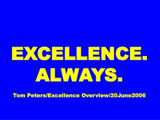 EXCELLENCE. ALWAYS. Tom Peters/Excellence Overview/20June2006
