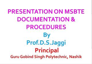 PRESENTATION ON MSBTE DOCUMENTATION & PROCEDURES By Prof.D.S.Jaggi  Principal  Guru Gobind Singh Polytechnic, Nashik