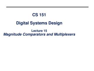 CS 151 Digital Systems Design Lecture 15 Magnitude Comparators and Multiplexers
