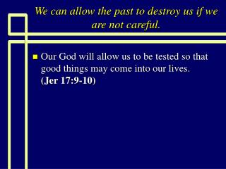 We can allow the past to destroy us if we are not careful.