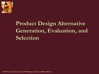 Product Design Alternative Generation, Evaluation, and Selection