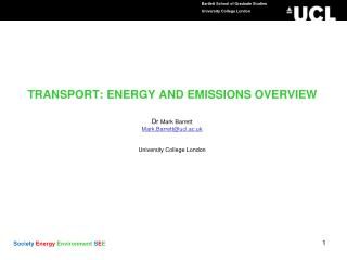 TRANSPORT: ENERGY AND EMISSIONS OVERVIEW Dr  Mark Barrett  Mark.Barrett@ucl.ac.uk University College London