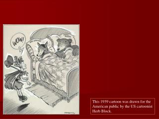 This 1939 cartoon was drawn for the American public by the US cartoonist Herb Block.
