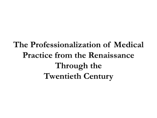 The Professionalization of Medical Practice from the Renaissance Through the Twentieth Century