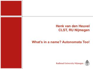 Henk van den Heuvel CLST, RU Nijmegen What's in a name? Autonomata Too!