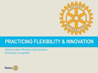 PRACTICING FLEXIBILITY & INNOVATION District 5890 Membership Seminar Rosemary Lengefeld