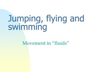 Jumping, flying and swimming