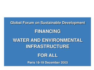Global Forum on Sustainable Development FINANCING  WATER AND ENVIRONMENTAL INFRASTRUCTURE  FOR ALL