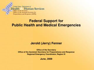 Federal Support for Public Health and Medical Emergencies Jerold (Jerry) Fenner Office of the Secretary