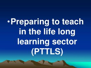 Preparing to teach in the life long learning sector (PTTLS)