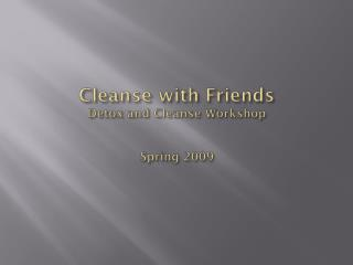 Cleanse with Friends Detox  and Cleanse Workshop Spring 2009