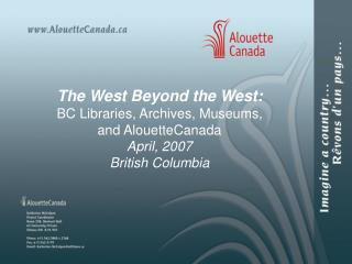 The West Beyond the West: BC Libraries, Archives, Museums, and AlouetteCanada April, 2007