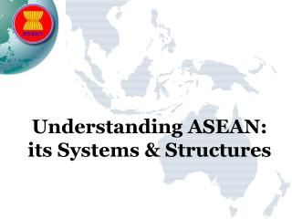 Understanding  ASEAN: its Systems & Structures