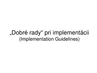 """Dobré r ady ""  pri implement ácii ( Implementation Guidelines )"