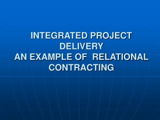 INTEGRATED PROJECT DELIVERY  AN EXAMPLE OF  RELATIONAL CONTRACTING
