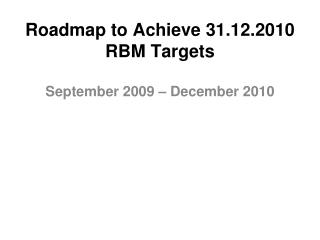 Roadmap to Achieve 31.12.2010 RBM Targets