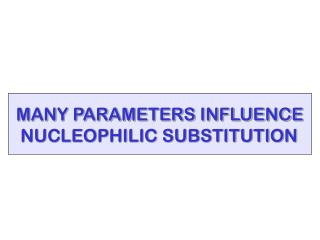 MANY PARAMETERS INFLUENCE  NUCLEOPHILIC SUBSTITUTION