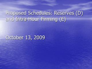Proposed Schedules: Reserves (D) and Intra-Hour Firming (E) October 13, 2009