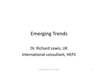 Emerging Trends Dr. Richard Lewis, UK International consultant, HEP2
