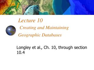 Lecture 10 Creating and Maintaining Geographic Databases
