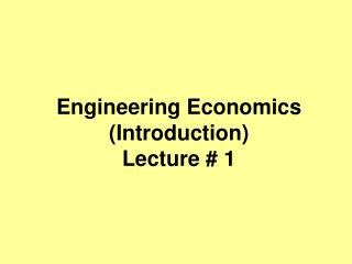 Engineering Economics (Introduction) Lecture # 1