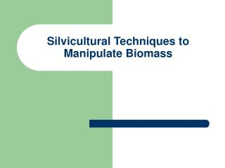 Silvicultural Techniques to Manipulate Biomass