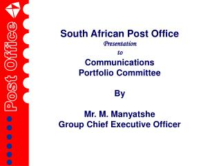 South African Post Office Presentation  to  Communications Portfolio Committee  By Mr. M. Manyatshe Group Chief Executiv