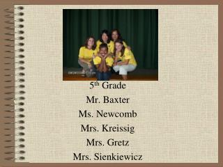 5 th  Grade Mr. Baxter Ms. Newcomb Mrs. Kreissig Mrs. Gretz Mrs. Sienkiewicz