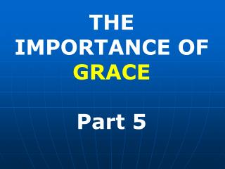 THE  IMPORTANCE OF GRACE Part 5