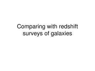 Comparing with redshift surveys of galaxies