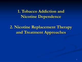 1. Tobacco Addiction and  Nicotine Dependence 2. Nicotine Replacement Therapy and Treatment Approaches