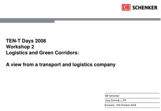 TEN-T Days 2008 Workshop 2 Logistics and Green Corridors:  A view from a transport and logistics company