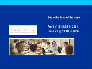 Since the time of the case Fund VI @ $1.5B in 2001 Fund VII @ $3.1B in 2006