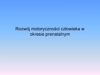 Rozwój motoryczności człowieka w okresie prenatalnym