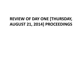 REVIEW OF DAY ONE [THURSDAY, AUGUST 21,  2014] PROCEEDINGS