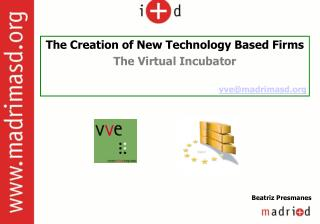 The Creation of New Technology Based Firms The Virtual Incubator vve@madrimasd