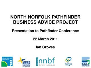NORTH NORFOLK PATHFINDER BUSINESS ADVICE PROJECT Presentation to Pathfinder Conference