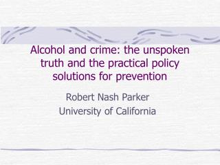 Alcohol and crime: the unspoken truth and the practical policy solutions for prevention