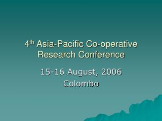 4 th  Asia-Pacific Co-operative Research Conference