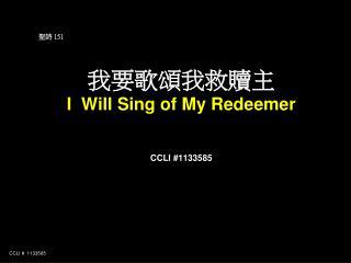 聖詩  151 我要歌 頌 我救贖主 I  Will Sing of My Redeemer CCLI #1133585