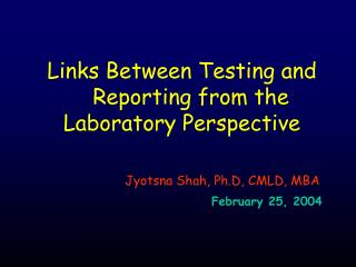 Links Between Testing and Reporting from the Laboratory Perspective Jyotsna Shah, Ph.D, CMLD, MBA February 25, 2004