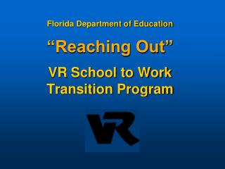 "Florida Department of Education ""Reaching Out"" VR School to Work Transition Program"