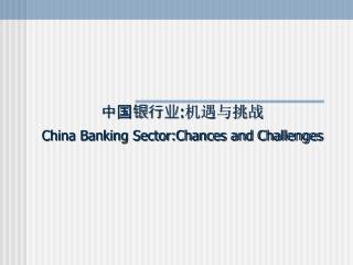 中国银行业 : 机遇与挑战 China Banking Sector:Chances and Challenges