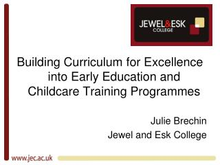 Building Curriculum for Excellence into Early Education and Childcare Training Programmes Julie Brechin Jewel and Esk Co