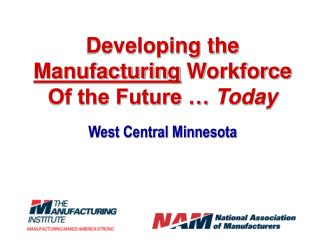 Developing the  Manufacturing  Workforce  Of the Future …  Today West Central Minnesota
