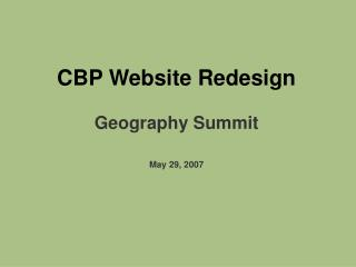 CBP Website Redesign Geography Summit May 29, 2007