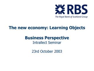 The new economy: Learning Objects Business Perspective Intrallect Seminar 23rd October 2003