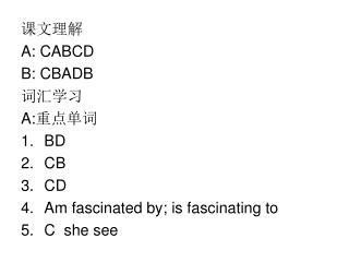 课文理解 A: CABCD B: CBADB 词汇学习 A: 重点单词 BD CB CD Am fascinated by; is fascinating to C she see
