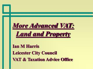 More Advanced VAT:  Land and Property Ian M Harris Leicester City Council VAT & Taxation Advice Office