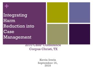 Integrating Harm  Reduction into Case Management 2010 CBAF Conference Corpus Christi, TX